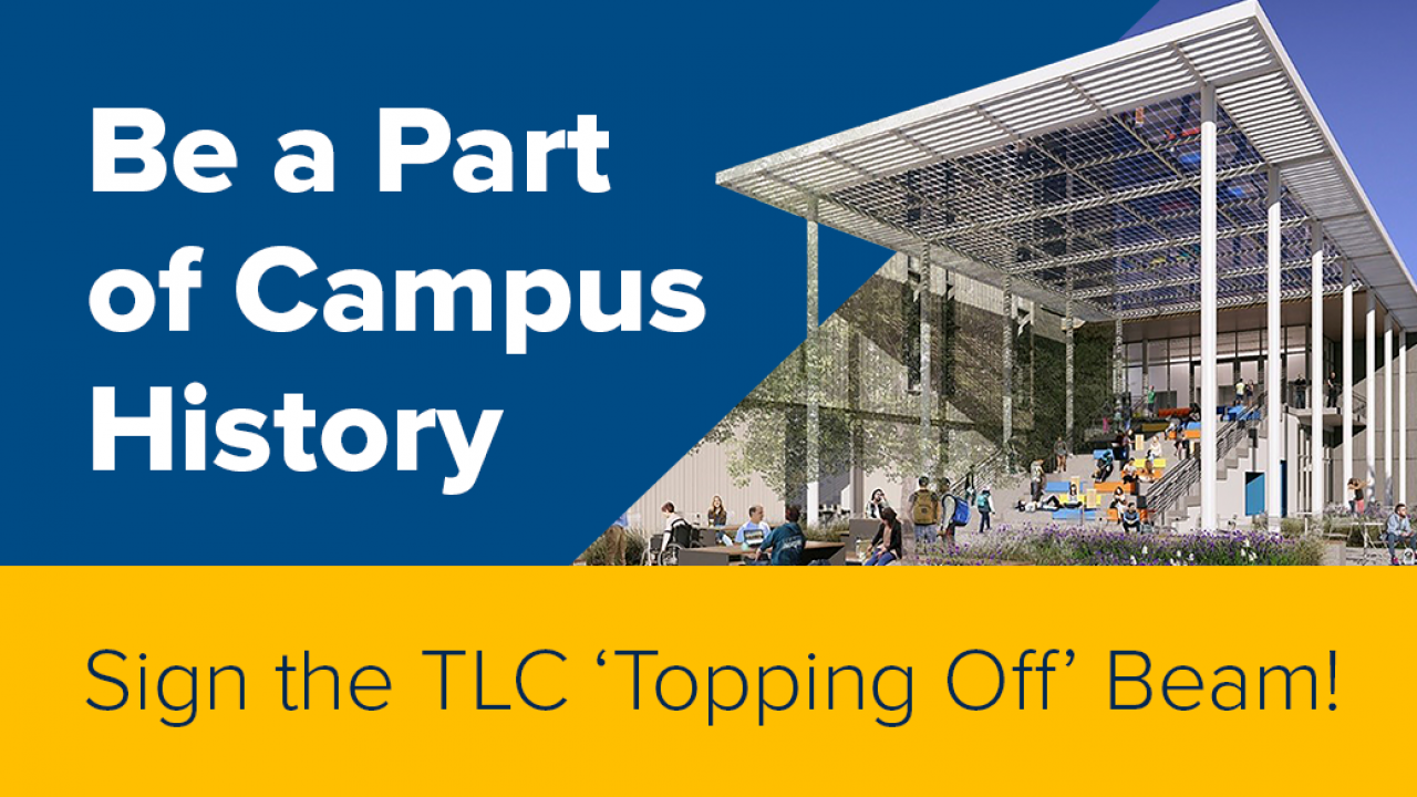 "Graphic that features a rendering of the TLC south staircase and canopy. The text reads ""Be a Part of Campus History. Sign the TLC 'Topping Off' Beam"""
